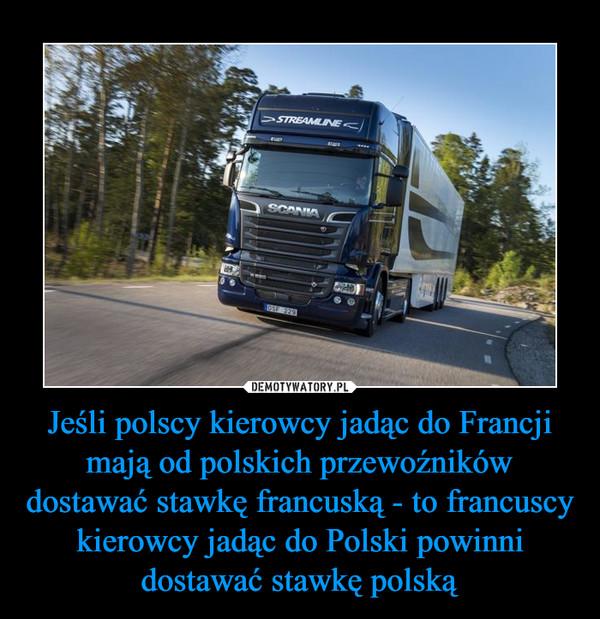 Jeśli polscy kierowcy jadąc do Francji mają od polskich przewoźników dostawać stawkę francuską - to francuscy kierowcy jadąc do Polski powinni dostawać stawkę polską –