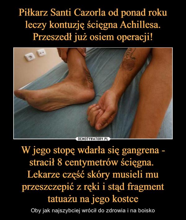 W jego stopę wdarła się gangrena - stracił 8 centymetrów ścięgna. Lekarze część skóry musieli mu przeszczepić z ręki i stąd fragment tatuażu na jego kostce – Oby jak najszybciej wrócił do zdrowia i na boisko
