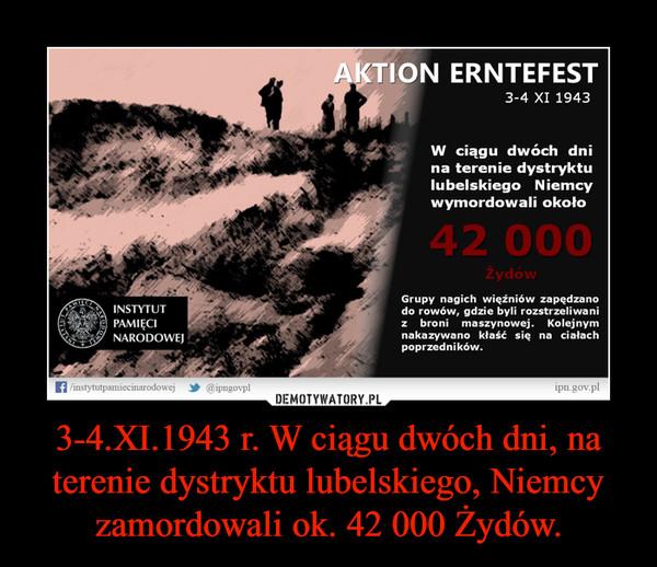 3-4.XI.1943 r. W ciągu dwóch dni, na terenie dystryktu lubelskiego, Niemcy zamordowali ok. 42 000 Żydów. –
