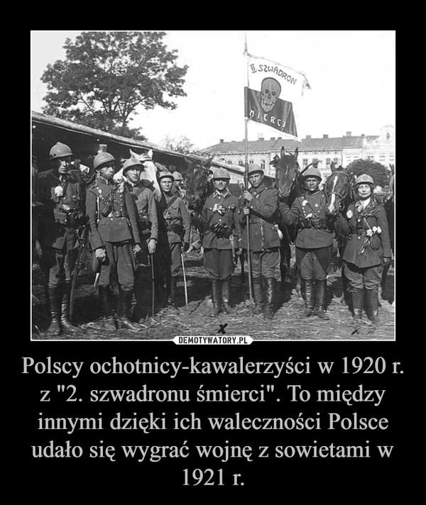 """Polscy ochotnicy-kawalerzyści w 1920 r. z """"2. szwadronu śmierci"""". To między innymi dzięki ich waleczności Polsce udało się wygrać wojnę z sowietami w 1921 r. –"""