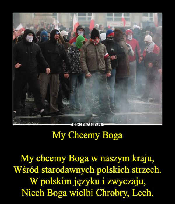 My Chcemy BogaMy chcemy Boga w naszym kraju,Wśród starodawnych polskich strzech.W polskim języku i zwyczaju,Niech Boga wielbi Chrobry, Lech. –