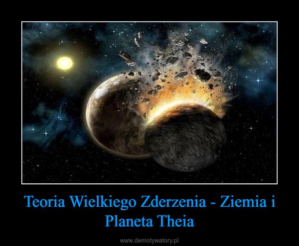 Teoria Wielkiego Zderzenia - Ziemia i Planeta Theia –