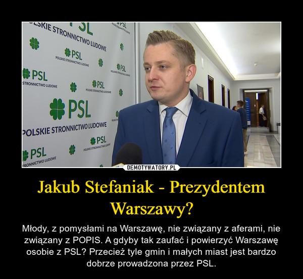 Jakub Stefaniak - Prezydentem Warszawy? – Młody, z pomysłami na Warszawę, nie związany z aferami, nie związany z POPIS. A gdyby tak zaufać i powierzyć Warszawę osobie z PSL? Przecież tyle gmin i małych miast jest bardzo dobrze prowadzona przez PSL.