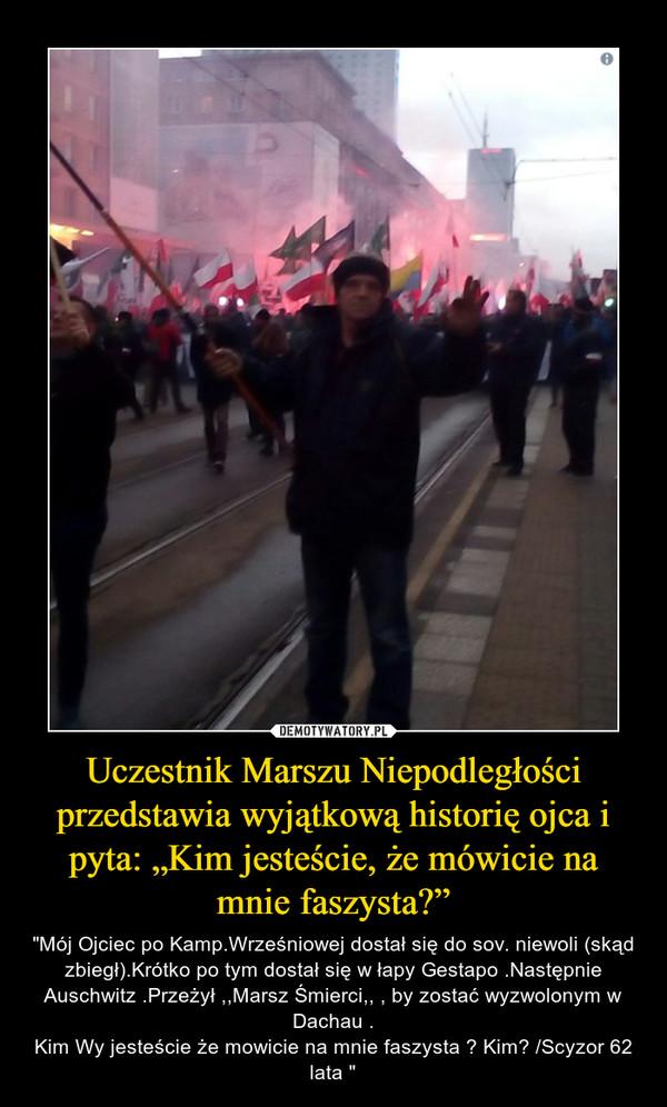 """Uczestnik Marszu Niepodległości przedstawia wyjątkową historię ojca i pyta: """"Kim jesteście, że mówicie na mnie faszysta?"""" – """"Mój Ojciec po Kamp.Wrześniowej dostał się do sov. niewoli (skąd zbiegł).Krótko po tym dostał się w łapy Gestapo .Następnie Auschwitz .Przeżył ,,Marsz Śmierci,, , by zostać wyzwolonym w Dachau .Kim Wy jesteście że mowicie na mnie faszysta ? Kim? /Scyzor 62 lata """""""