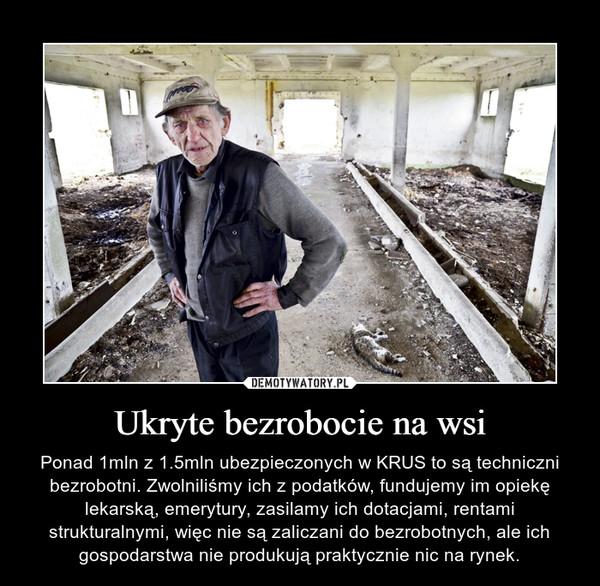 Ukryte bezrobocie na wsi – Ponad 1mln z 1.5mln ubezpieczonych w KRUS to są techniczni bezrobotni. Zwolniliśmy ich z podatków, fundujemy im opiekę lekarską, emerytury, zasilamy ich dotacjami, rentami strukturalnymi, więc nie są zaliczani do bezrobotnych, ale ich gospodarstwa nie produkują praktycznie nic na rynek.