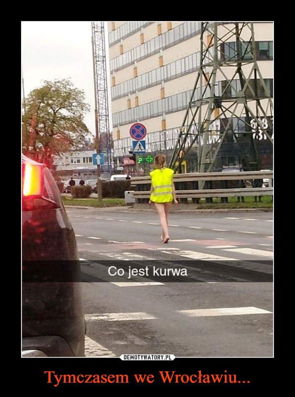 Tymczasem we Wrocławiu... –  Co jest kurwa