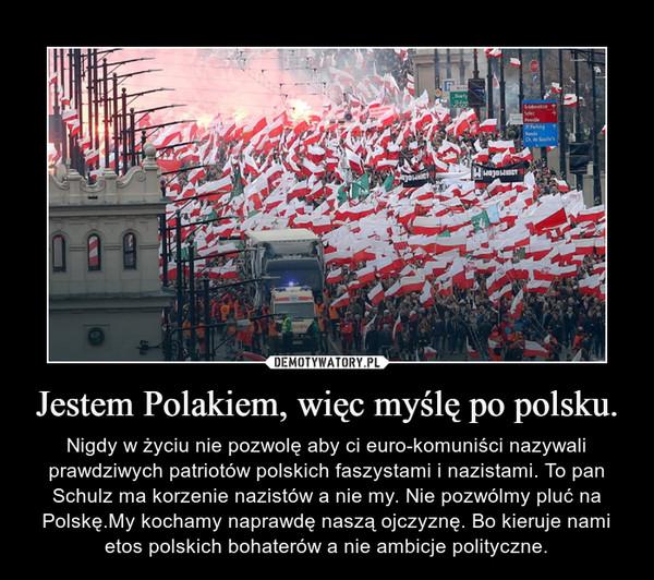 Jestem Polakiem, więc myślę po polsku. – Nigdy w życiu nie pozwolę aby ci euro-komuniści nazywali prawdziwych patriotów polskich faszystami i nazistami. To pan Schulz ma korzenie nazistów a nie my. Nie pozwólmy pluć na Polskę.My kochamy naprawdę naszą ojczyznę. Bo kieruje nami etos polskich bohaterów a nie ambicje polityczne.