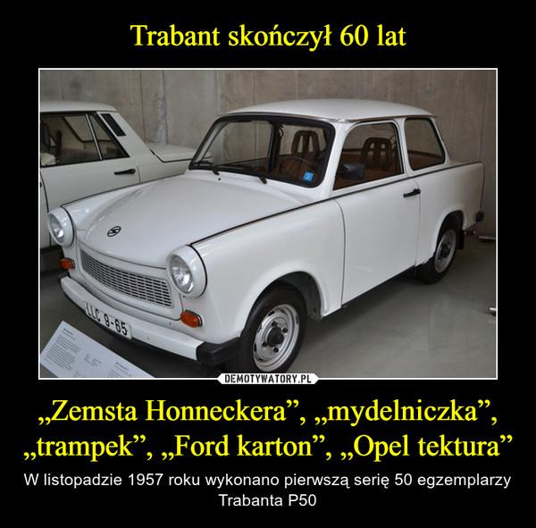 """""""Zemsta Honneckera"""", """"mydelniczka"""", """"trampek"""", """"Ford karton"""", """"Opel tektura"""" – W listopadzie 1957 roku wykonano pierwszą serię 50 egzemplarzy Trabanta P50"""
