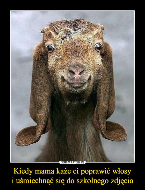 Kiedy mama każe ci poprawić włosyi uśmiechnąć się do szkolnego zdjęcia –