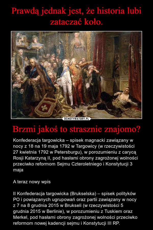 Brzmi jakoś to strasznie znajomo? – Konfederacja targowicka – spisek magnacki zawiązany w nocy z 18 na 19 maja 1792 w Targowicy (w rzeczywistości 27 kwietnia 1792 w Petersburgu), w porozumieniu z carycą Rosji Katarzyną II, pod hasłami obrony zagrożonej wolności przeciwko reformom Sejmu Czteroletniego i Konstytucji 3 majaA teraz nowy wpisII Konfederacja targowicka (Brukselska) – spisek polityków PO i powiązanych ugrupowań oraz partii zawiązany w nocy z 7 na 8 grudnia 2015 w Brukseli (w rzeczywistości 5 grudnia 2015 w Berlinie), w porozumieniu z Tuskiem oraz Merkel, pod hasłami obrony zagrożonej wolności przeciwko reformom nowej kadencji sejmu i Konstytucji III RP.