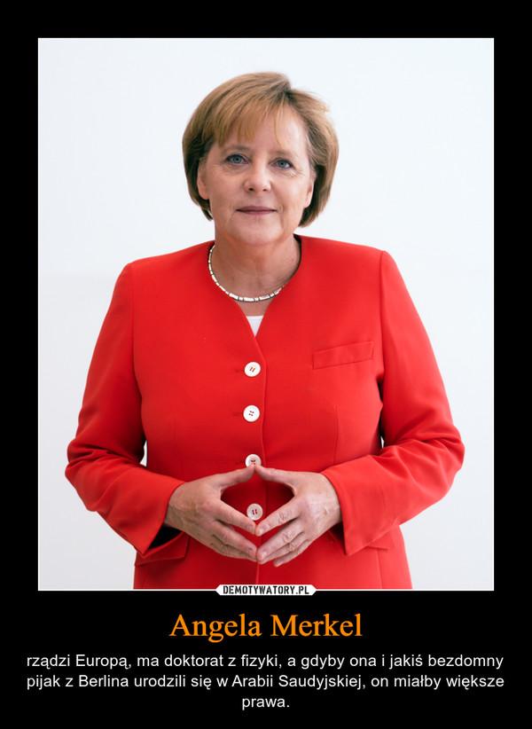 Angela Merkel – rządzi Europą, ma doktorat z fizyki, a gdyby ona i jakiś bezdomny pijak z Berlina urodzili się w Arabii Saudyjskiej, on miałby większe prawa.