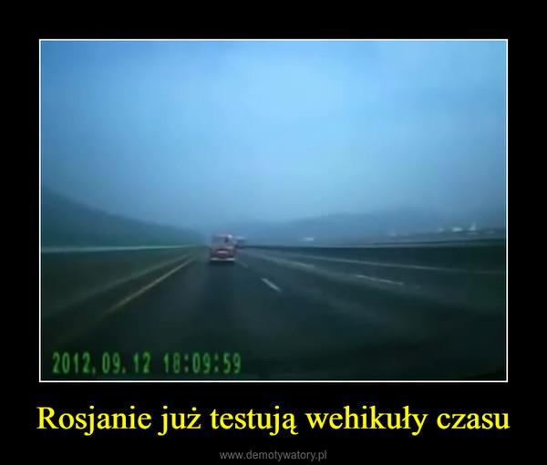 Rosjanie już testują wehikuły czasu –