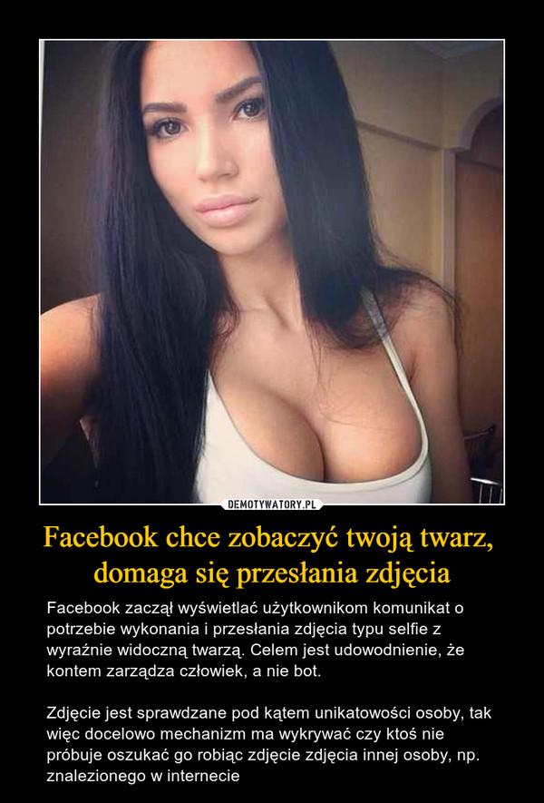 Facebook chce zobaczyć twoją twarz, domaga się przesłania zdjęcia – Facebook zaczął wyświetlać użytkownikom komunikat o potrzebie wykonania i przesłania zdjęcia typu selfie z wyraźnie widoczną twarzą. Celem jest udowodnienie, że kontem zarządza człowiek, a nie bot. Zdjęcie jest sprawdzane pod kątem unikatowości osoby, tak więc docelowo mechanizm ma wykrywać czy ktoś nie próbuje oszukać go robiąc zdjęcie zdjęcia innej osoby, np. znalezionego w internecie