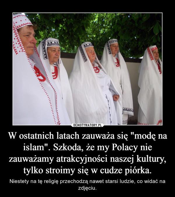 """W ostatnich latach zauważa się """"modę na islam"""". Szkoda, że my Polacy nie zauważamy atrakcyjności naszej kultury, tylko stroimy się w cudze piórka. – Niestety na tę religię przechodzą nawet starsi ludzie, co widać na zdjęciu."""