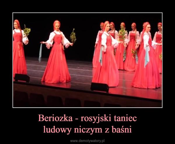Beriozka - rosyjski taniecludowy niczym z baśni –