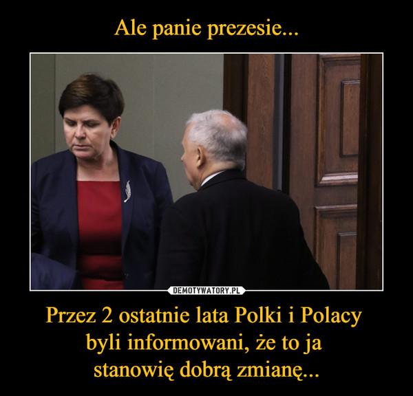 Przez 2 ostatnie lata Polki i Polacy byli informowani, że to ja stanowię dobrą zmianę... –
