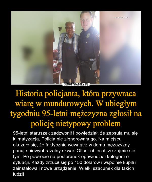 Historia policjanta, która przywraca wiarę w mundurowych. W ubiegłym tygodniu 95-letni mężczyzna zgłosił na policję nietypowy problem – 95-letni staruszek zadzwonił i powiedział, że zepsuła mu się klimatyzacja. Policja nie zignorowała go. Na miejscu okazało się, że faktycznie wewnątrz w domu mężczyzny panuje niewyobrażalny skwar. Oficer obiecał, że zajmie się tym. Po powrocie na posterunek opowiedział kolegom o sytuacji. Każdy zrzucił się po 150 dolarów i wspólnie kupili i zainstalowali nowe urządzenie. Wielki szacunek dla takich ludzi!