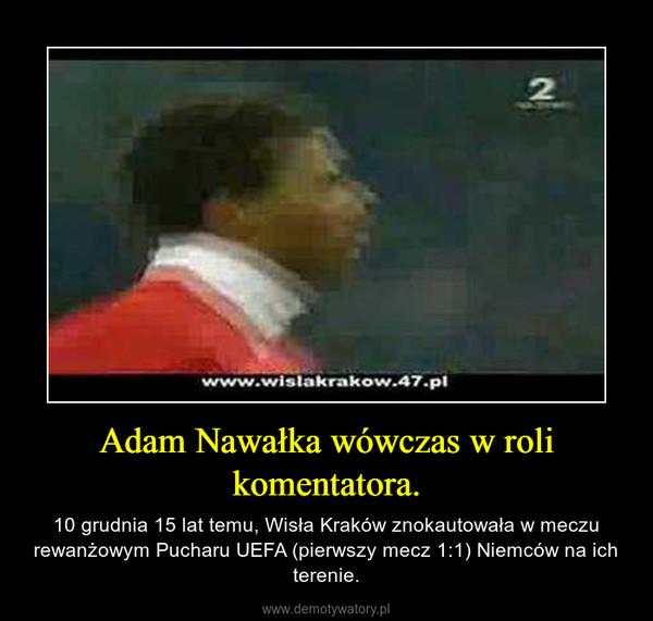 Adam Nawałka wówczas w roli komentatora. – 10 grudnia 15 lat temu, Wisła Kraków znokautowała w meczu rewanżowym Pucharu UEFA (pierwszy mecz 1:1) Niemców na ich terenie.