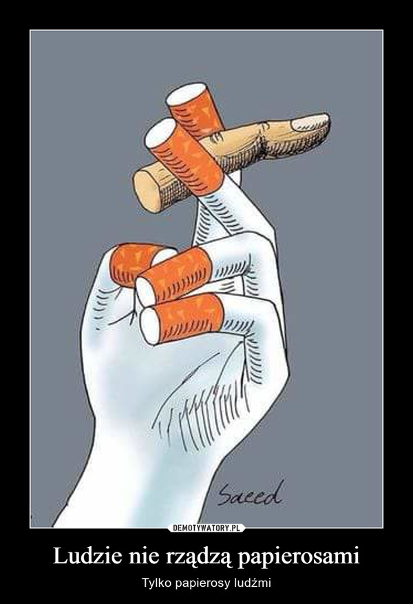 Ludzie nie rządzą papierosami – Tylko papierosy ludźmi