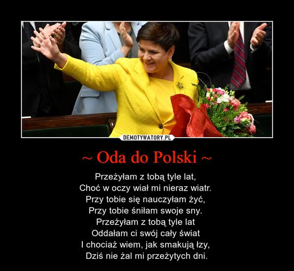 ~ Oda do Polski ~ – Przeżyłam z tobą tyle lat, Choć w oczy wiał mi nieraz wiatr. Przy tobie się nauczyłam żyć, Przy tobie śniłam swoje sny. Przeżyłam z tobą tyle lat Oddałam ci swój cały świat I chociaż wiem, jak smakują łzy, Dziś nie żal mi przeżytych dni.
