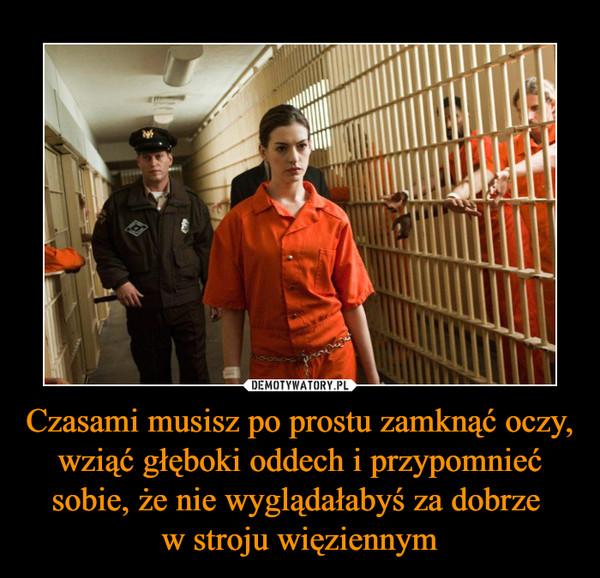 Czasami musisz po prostu zamknąć oczy, wziąć głęboki oddech i przypomnieć sobie, że nie wyglądałabyś za dobrze w stroju więziennym –