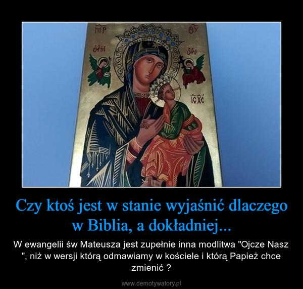 """Czy ktoś jest w stanie wyjaśnić dlaczego w Biblia, a dokładniej... – W ewangelii św Mateusza jest zupełnie inna modlitwa """"Ojcze Nasz """", niż w wersji którą odmawiamy w kościele i którą Papież chce zmienić ?"""