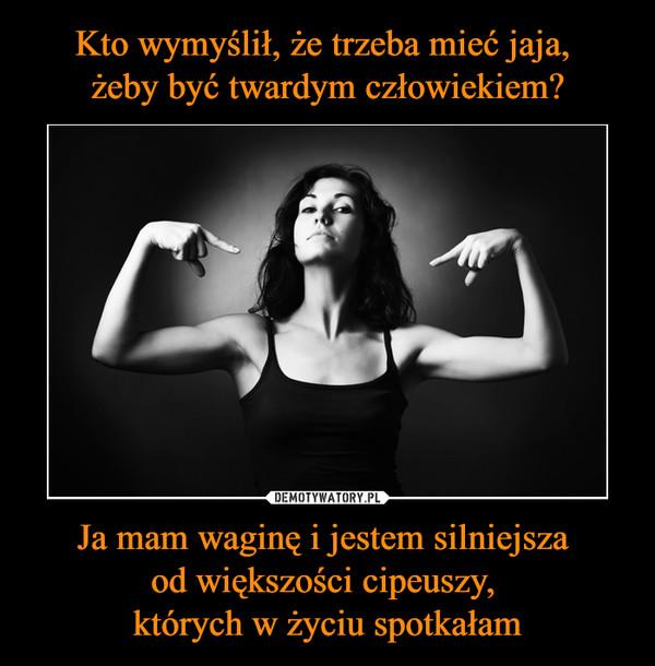 Ja mam waginę i jestem silniejsza od większości cipeuszy, których w życiu spotkałam –