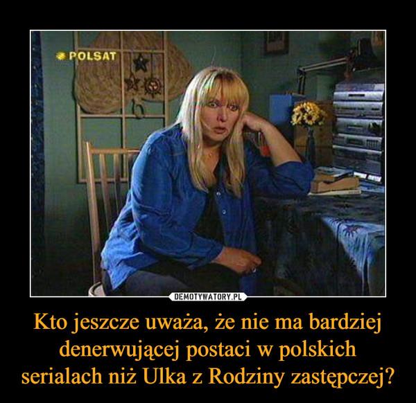 Kto jeszcze uważa, że nie ma bardziej denerwującej postaci w polskich serialach niż Ulka z Rodziny zastępczej? –