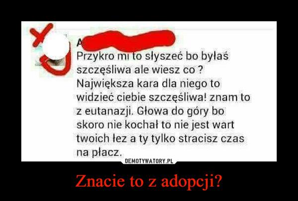 Znacie to z adopcji? –