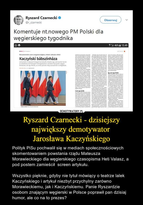 Ryszard Czarnecki - dzisiejszy największy demotywator Jarosława Kaczyńskiego – Polityk PiSu pochwalił się w mediach społecznościowych skomentowaniem powstania rządu Mateusza Morawieckiego dla węgierskiego czasopisma Heti Valasz, a pod postem zamieścił  screen artykułu. Wszystko pięknie, gdyby nie tytuł mówiący o teatrze lalek Kaczyńskiego i artykuł niezbyt przychylny zarówno Morawieckiemu, jak i Kaczyńskiemu. Panie Ryszardzie osobom znającym węgierski w Polsce poprawił pan dzisiaj humor, ale co na to prezes?