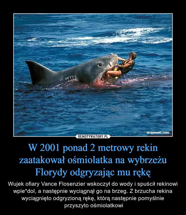 W 2001 ponad 2 metrowy rekin zaatakował ośmiolatka na wybrzeżu Florydy odgryzając mu rękę – Wujek ofiary Vance Flosenzier wskoczył do wody i spuścił rekinowi wpie*dol, a następnie wyciągnął go na brzeg. Z brzucha rekina wyciągnięto odgryzioną rękę, którą następnie pomyślnie przyszyto ośmiolatkowi