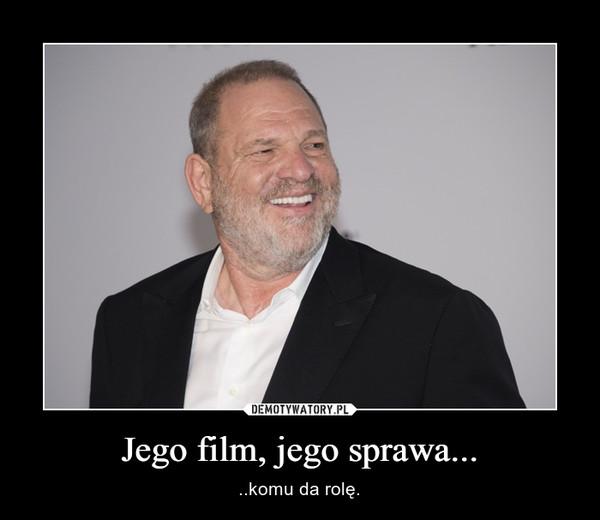 Jego film, jego sprawa... – ..komu da rolę.