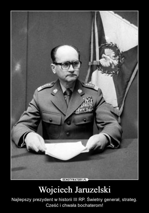 Wojciech Jaruzelski – Najlepszy prezydent w historii III RP. Świetny generał, strateg. Cześć i chwała bochaterom!