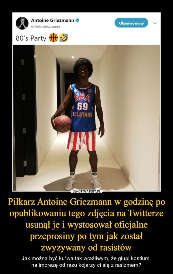 Piłkarz Antoine Griezmann w godzinę po opublikowaniu tego zdjęcia na Twitterze usunął je i wystosował oficjalne przeprosiny po tym jak został zwyzywany od rasistów – Jak można być ku*wa tak wrażliwym, że głupi kostium na imprezę od razu kojarzy ci się z rasizmem?