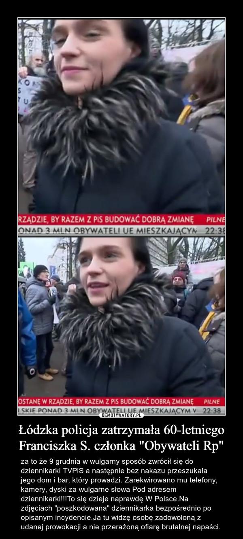 """Łódzka policja zatrzymała 60-letniego Franciszka S. członka """"Obywateli Rp"""" – za to że 9 grudnia w wulgarny sposób zwrócił się do dziennikarki TVPiS a następnie bez nakazu przeszukała jego dom i bar, który prowadzi. Zarekwirowano mu telefony, kamery, dyski za wulgarne słowa Pod adresem dziennikarki!!!To się dzieje naprawdę W Polsce.Na zdjęciach """"poszkodowana"""" dziennikarka bezpośrednio po opisanym incydencie.Ja tu widzę osobę zadowoloną z udanej prowokacji a nie przerażoną ofiarę brutalnej napaści."""