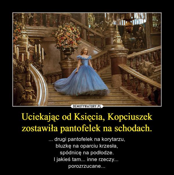 Uciekając od Księcia, Kopciuszek zostawiła pantofelek na schodach. – ... drugi pantofelek na korytarzu,bluzkę na oparciu krzesła,spódnicę na podłodze.I jakieś tam... inne rzeczy... porozrzucane...