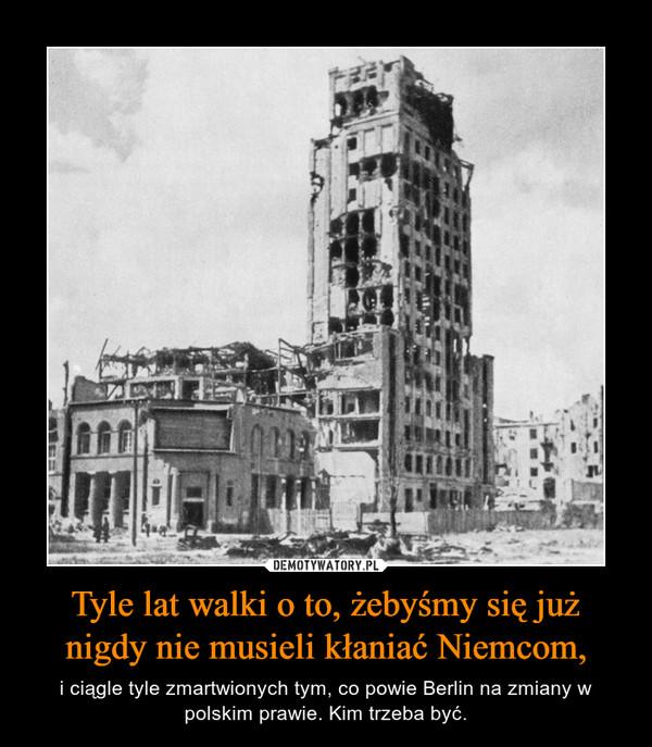 Tyle lat walki o to, żebyśmy się już nigdy nie musieli kłaniać Niemcom, – i ciągle tyle zmartwionych tym, co powie Berlin na zmiany w polskim prawie. Kim trzeba być.