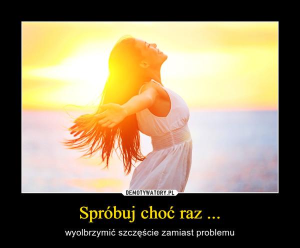 Spróbuj choć raz ... – wyolbrzymić szczęście zamiast problemu