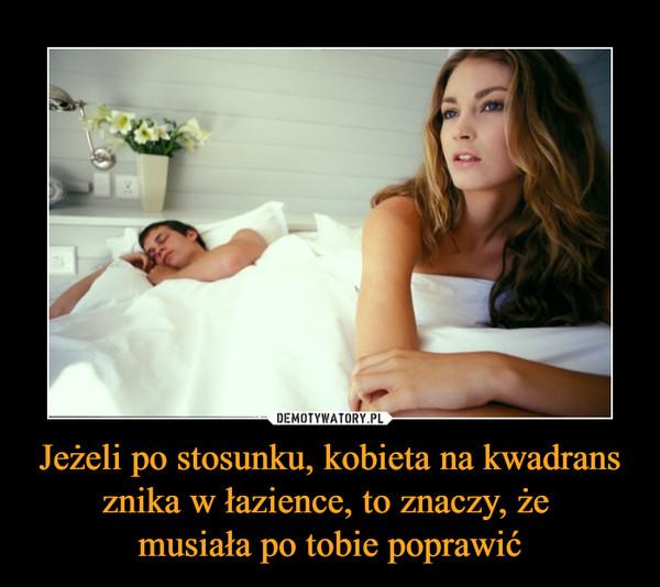 Jeżeli po stosunku, kobieta na kwadrans znika w łazience, to znaczy, że musiała po tobie poprawić –