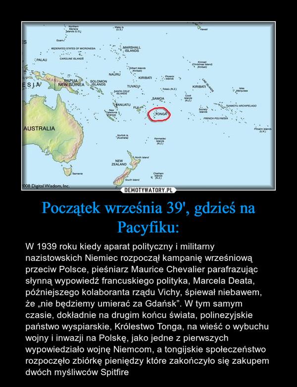 """Początek września 39', gdzieś na Pacyfiku: – W 1939 roku kiedy aparat polityczny i militarny nazistowskich Niemiec rozpoczął kampanię wrześniową przeciw Polsce, pieśniarz Maurice Chevalier parafrazując słynną wypowiedź francuskiego polityka, Marcela Deata, późniejszego kolaboranta rządu Vichy, śpiewał niebawem, że """"nie będziemy umierać za Gdańsk"""". W tym samym czasie, dokładnie na drugim końcu świata, polinezyjskie państwo wyspiarskie, Królestwo Tonga, na wieść o wybuchu wojny i inwazji na Polskę, jako jedne z pierwszych wypowiedziało wojnę Niemcom, a tongijskie społeczeństwo rozpoczęło zbiórkę pieniędzy które zakończyło się zakupem dwóch myśliwców Spitfire"""