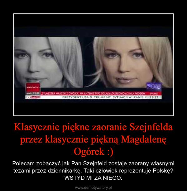 Klasycznie piękne zaoranie Szejnfelda przez klasycznie piękną Magdalenę Ogórek :) – Polecam zobaczyć jak Pan Szejnfeld zostaje zaorany własnymi tezami przez dziennikarkę. Taki człowiek reprezentuje Polskę? WSTYD MI ZA NIEGO.