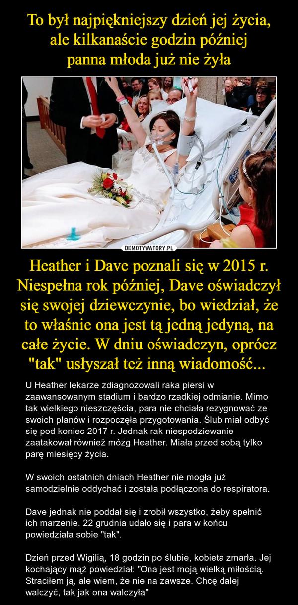 """Heather i Dave poznali się w 2015 r. Niespełna rok później, Dave oświadczył się swojej dziewczynie, bo wiedział, że to właśnie ona jest tą jedną jedyną, na całe życie. W dniu oświadczyn, oprócz """"tak"""" usłyszał też inną wiadomość...  – U Heather lekarze zdiagnozowali raka piersi w zaawansowanym stadium i bardzo rzadkiej odmianie. Mimo tak wielkiego nieszczęścia, para nie chciała rezygnować ze swoich planów i rozpoczęła przygotowania. Ślub miał odbyć się pod koniec 2017 r. Jednak rak niespodziewanie zaatakował również mózg Heather. Miała przed sobą tylko parę miesięcy życia.W swoich ostatnich dniach Heather nie mogła już samodzielnie oddychać i została podłączona do respiratora.Dave jednak nie poddał się i zrobił wszystko, żeby spełnić ich marzenie. 22 grudnia udało się i para w końcu powiedziała sobie """"tak"""".Dzień przed Wigilią, 18 godzin po ślubie, kobieta zmarła. Jej kochający mąż powiedział: """"Ona jest moją wielką miłością. Straciłem ją, ale wiem, że nie na zawsze. Chcę dalej walczyć, tak jak ona walczyła"""""""
