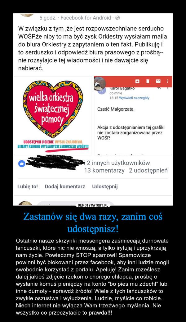 """Zastanów się dwa razy, zanim coś udostępnisz! – Ostatnio nasze skrzynki messengera zaśmiecają durnowate łańcuszki, które nic nie wnoszą, a tylko irytują i uprzykrzają nam życie. Powiedzmy STOP spamowi! Spamowicze powinni być blokowani przez facebook, aby inni ludzie mogli swobodnie korzystać z portalu. Apeluję! Zanim roześlesz dalej jakieś zdjęcie rzekomo chorego chłopca, prośbę o wysłanie komuś pieniędzy na konto """"bo pies mu zdechł"""" lub inne durnoty - sprawdź źródło! Wiele z tych łańcuszków to zwykłe oszustwa i wyłudzenia. Ludzie, myślcie co robicie. Niech internet nie wyłącza Wam trzeźwego myślenia. Nie wszystko co przeczytacie to prawda!!!"""