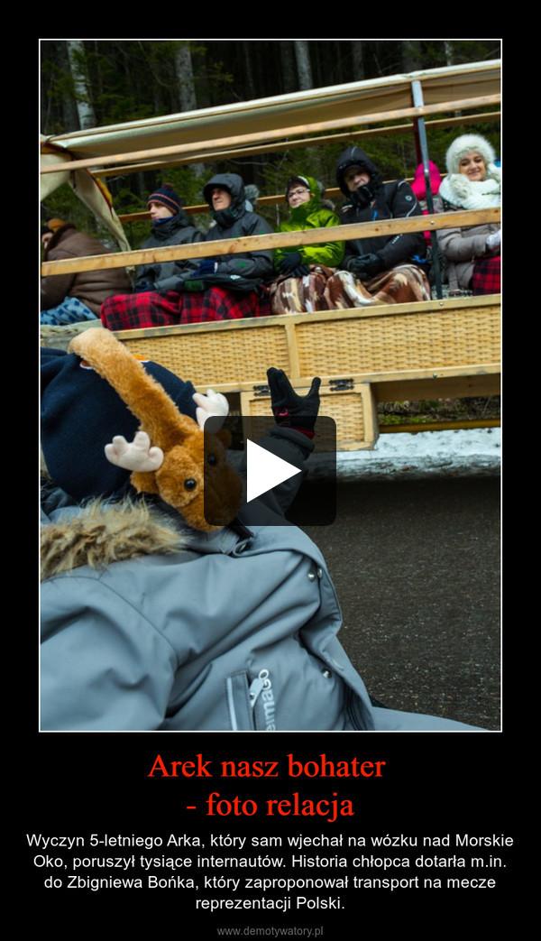Arek nasz bohater - foto relacja – Wyczyn 5-letniego Arka, który sam wjechał na wózku nad Morskie Oko, poruszył tysiące internautów. Historia chłopca dotarła m.in. do Zbigniewa Bońka, który zaproponował transport na mecze reprezentacji Polski.