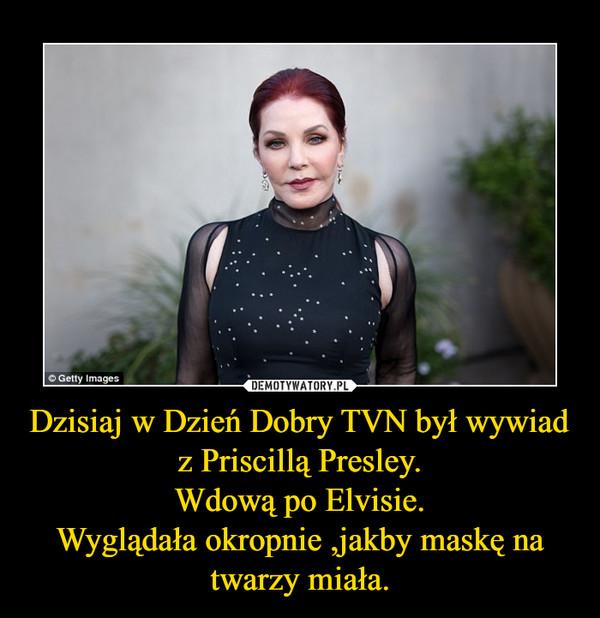 Dzisiaj w Dzień Dobry TVN był wywiad z Priscillą Presley.Wdową po Elvisie.Wyglądała okropnie ,jakby maskę na twarzy miała. –