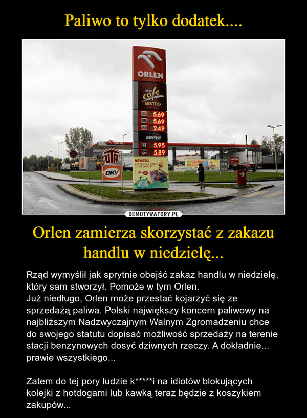 Orlen zamierza skorzystać z zakazu handlu w niedzielę... – Rząd wymyślił jak sprytnie obejść zakaz handlu w niedzielę, który sam stworzył. Pomoże w tym Orlen.Już niedługo, Orlen może przestać kojarzyć się ze sprzedażą paliwa. Polski największy koncern paliwowy na najbliższym Nadzwyczajnym Walnym Zgromadzeniu chce do swojego statutu dopisać możliwość sprzedaży na terenie stacji benzynowych dosyć dziwnych rzeczy. A dokładnie... prawie wszystkiego...Zatem do tej pory ludzie k*****i na idiotów blokujących kolejki z hotdogami lub kawką teraz będzie z koszykiem zakupów...