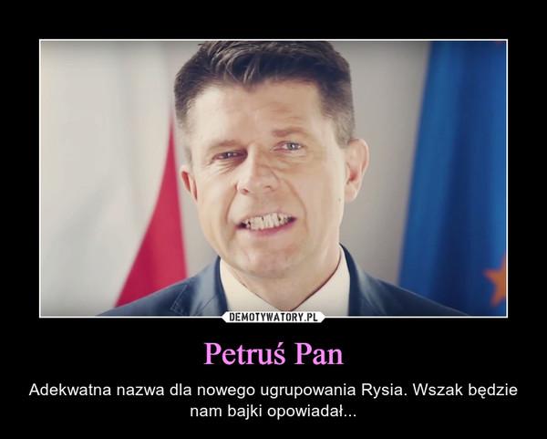 Petruś Pan – Adekwatna nazwa dla nowego ugrupowania Rysia. Wszak będzie nam bajki opowiadał...