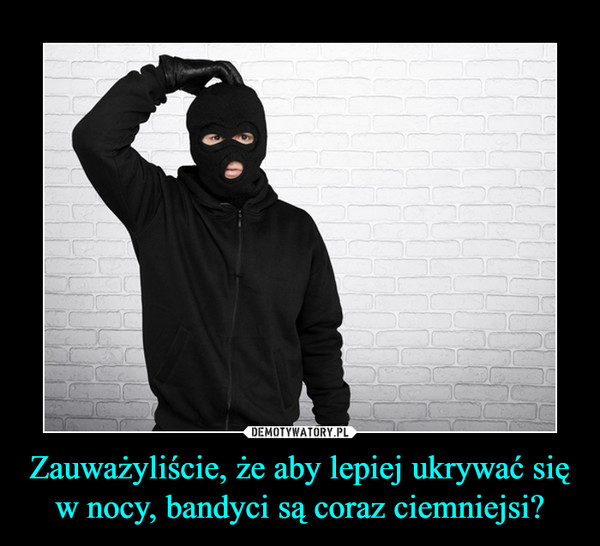 Zauważyliście, że aby lepiej ukrywać się w nocy, bandyci są coraz ciemniejsi? –