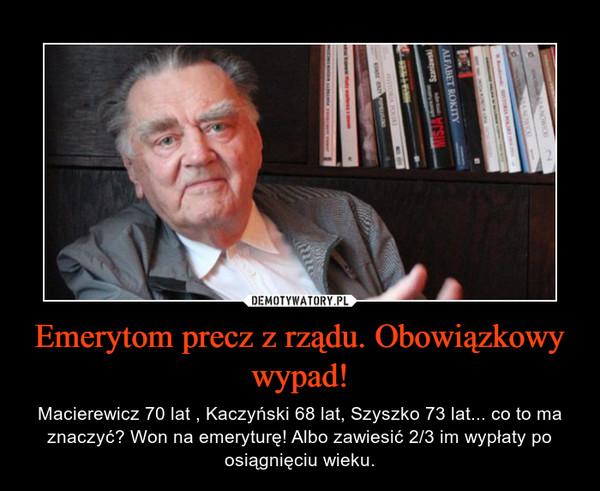 Emerytom precz z rządu. Obowiązkowy wypad! – Macierewicz 70 lat , Kaczyński 68 lat, Szyszko 73 lat... co to ma znaczyć? Won na emeryturę! Albo zawiesić 2/3 im wypłaty po osiągnięciu wieku.