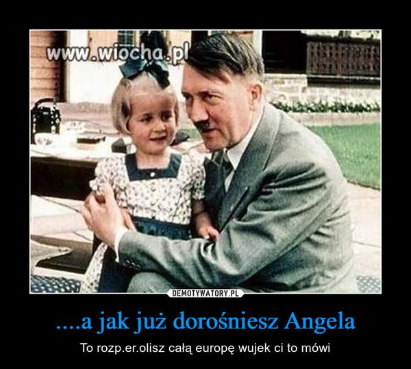 ....a jak już dorośniesz Angela – To rozp.er.olisz całą europę wujek ci to mówi